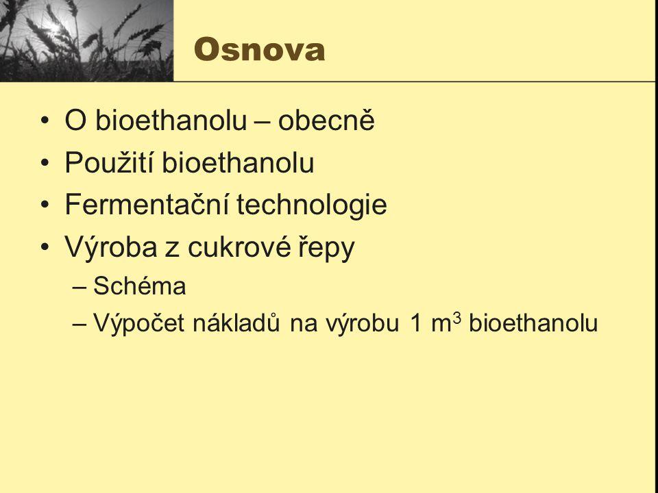 Osnova O bioethanolu – obecně Použití bioethanolu Fermentační technologie Výroba z cukrové řepy –Schéma –Výpočet nákladů na výrobu 1 m 3 bioethanolu