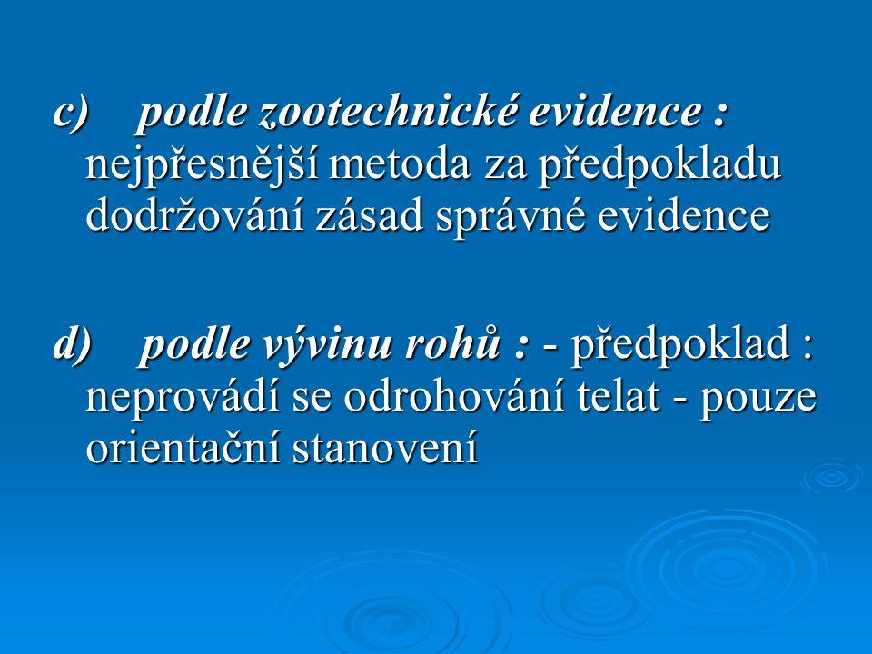 c) podle zootechnické evidence : nejpřesnější metoda za předpokladu dodržování zásad správné evidence d) podle vývinu rohů : - předpoklad : neprovádí