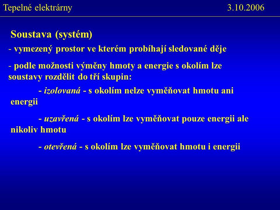 3.10.2006Tepelné elektrárny - izolovaná - s okolím nelze vyměňovat hmotu ani energii - uzavřená - s okolím lze vyměňovat pouze energii ale nikoliv hmotu - otevřená - s okolím lze vyměňovat hmotu i energii Soustava (systém) - vymezený prostor ve kterém probíhají sledované děje - podle možnosti výměny hmoty a energie s okolím lze soustavy rozdělit do tří skupin: