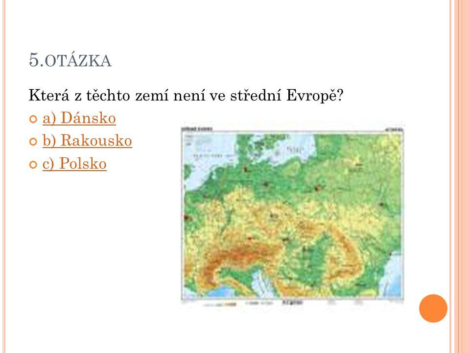 5. OTÁZKA Která z těchto zemí není ve střední Evropě? a) Dánsko b) Rakousko c) Polsko