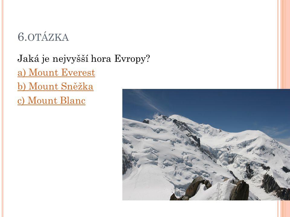 6. OTÁZKA Jaká je nejvyšší hora Evropy? a) Mount Everest b) Mount Sněžka c) Mount Blanc