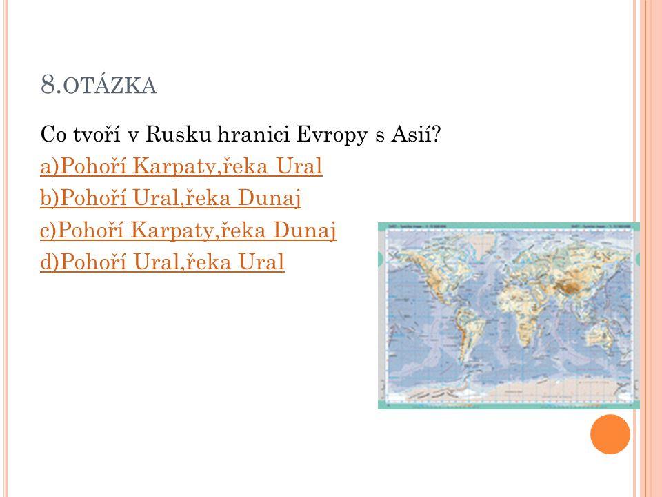 8. OTÁZKA Co tvoří v Rusku hranici Evropy s Asií? a)Pohoří Karpaty,řeka Ural b)Pohoří Ural,řeka Dunaj c)Pohoří Karpaty,řeka Dunaj d)Pohoří Ural,řeka U