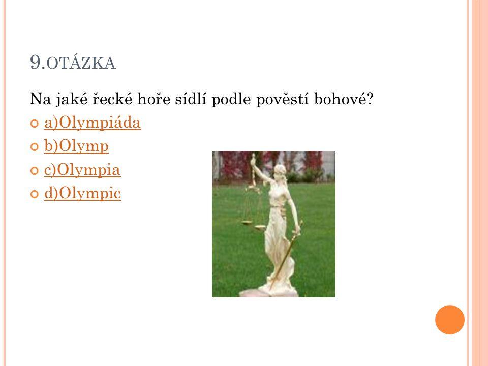 9. OTÁZKA Na jaké řecké hoře sídlí podle pověstí bohové? a)Olympiáda b)Olymp c)Olympia d)Olympic