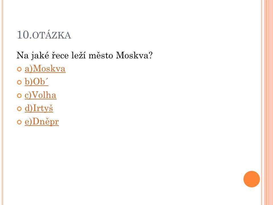 10. OTÁZKA Na jaké řece leží město Moskva? a)Moskva b)Ob´ c)Volha d)Irtyš e)Dněpr