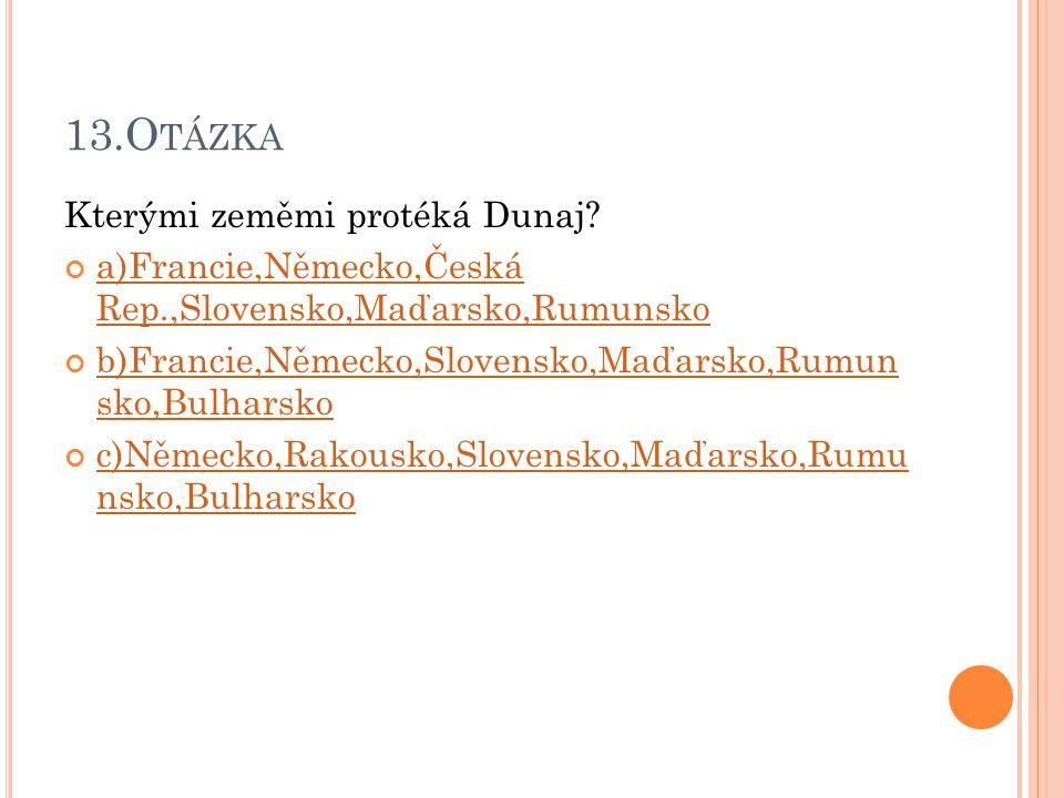 13.O TÁZKA Kterými zeměmi protéká Dunaj? a)Francie,Německo,Česká Rep.,Slovensko,Maďarsko,Rumunsko b)Francie,Německo,Slovensko,Maďarsko,Rumun sko,Bulha