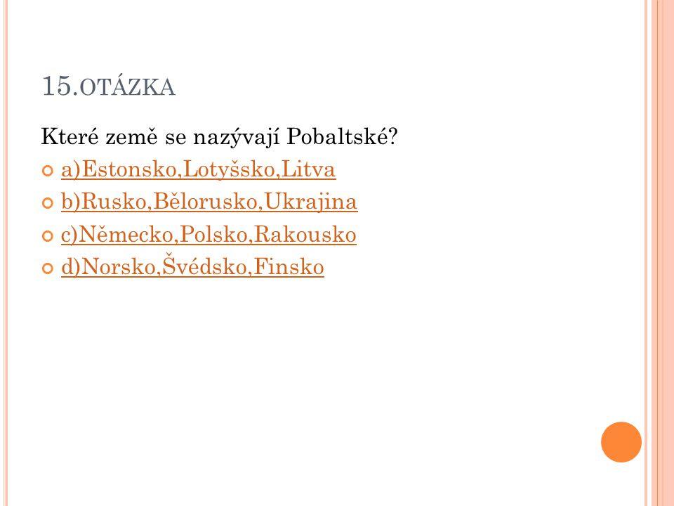 15. OTÁZKA Které země se nazývají Pobaltské? a)Estonsko,Lotyšsko,Litva b)Rusko,Bělorusko,Ukrajina c)Německo,Polsko,Rakousko d)Norsko,Švédsko,Finsko