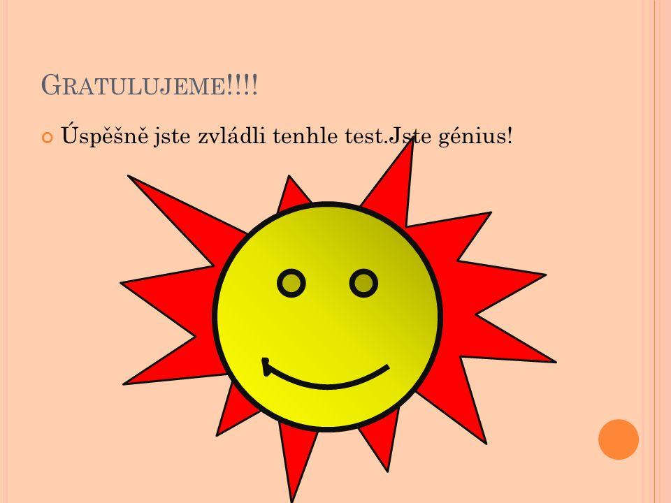 G RATULUJEME !!!! Úspěšně jste zvládli tenhle test.Jste génius!