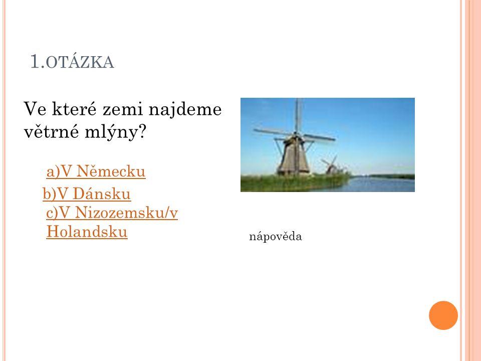 1. OTÁZKA Ve které zemi najdeme větrné mlýny? a)V Německu b)V Dánsku c)V Nizozemsku/v Holandsku nápověda
