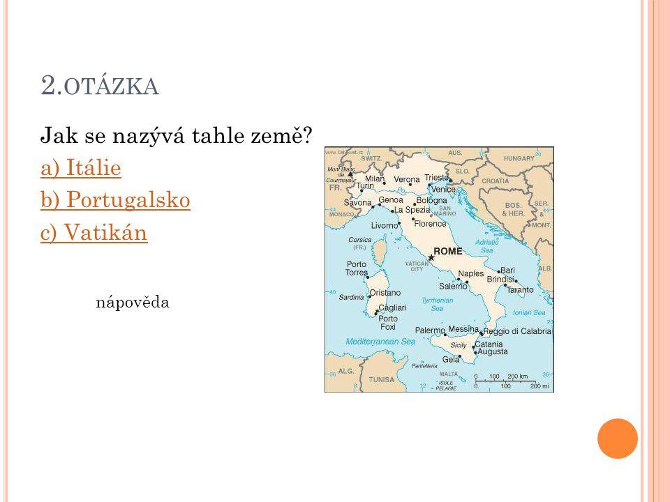 2. OTÁZKA Jak se nazývá tahle země? a) Itálie b) Portugalsko c) Vatikán nápověda