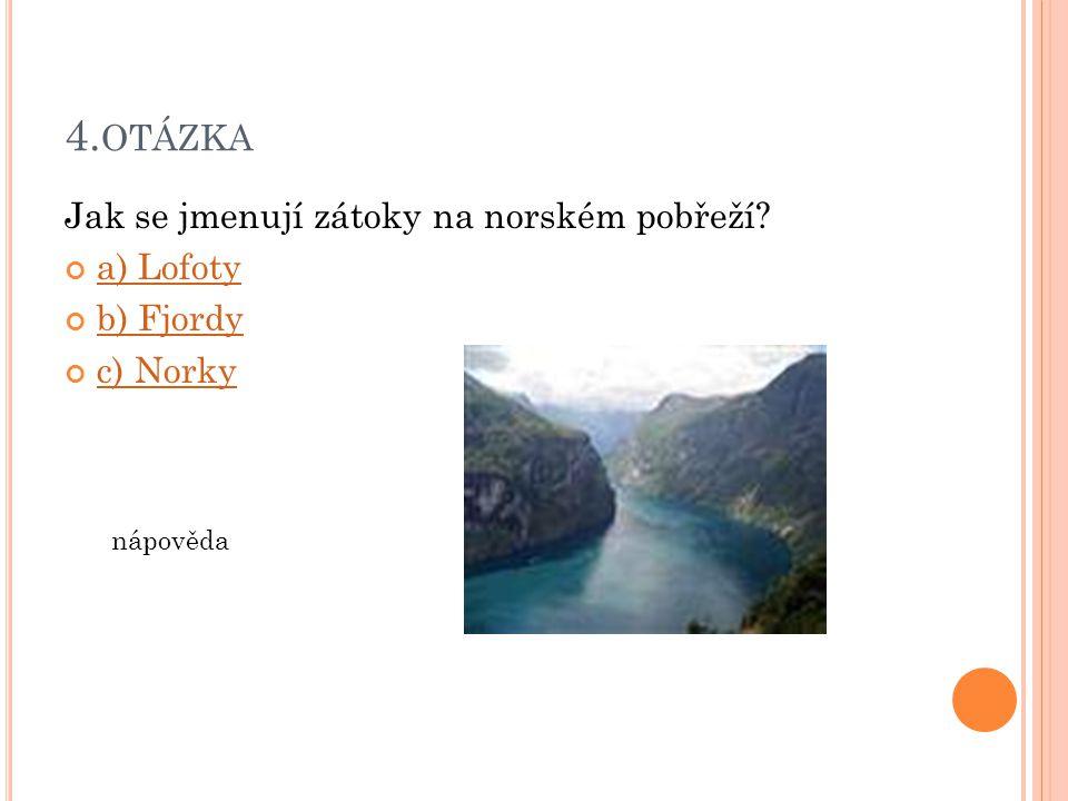 4. OTÁZKA Jak se jmenují zátoky na norském pobřeží? a) Lofoty b) Fjordy c) Norky nápověda