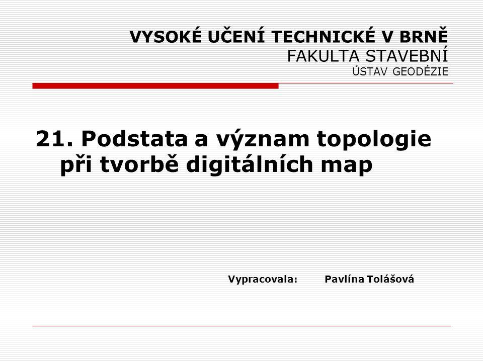 Topologie  Topos = místo, Logos = studie  Def.: Topologie definuje vztahy mezi objekty v digitální mapě a to nejen v 2D (DKM), ale také v 3D (GIS)  Topologie - neobsahuje žádný prostorový popis, ale výhradně logické vazby mezi objekty.