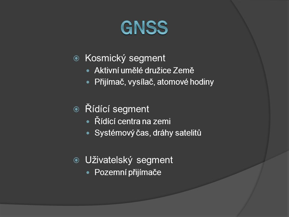  Kosmický segment Aktivní umělé družice Země Přijímač, vysílač, atomové hodiny  Řídící segment Řídící centra na zemi Systémový čas, dráhy satelitů 