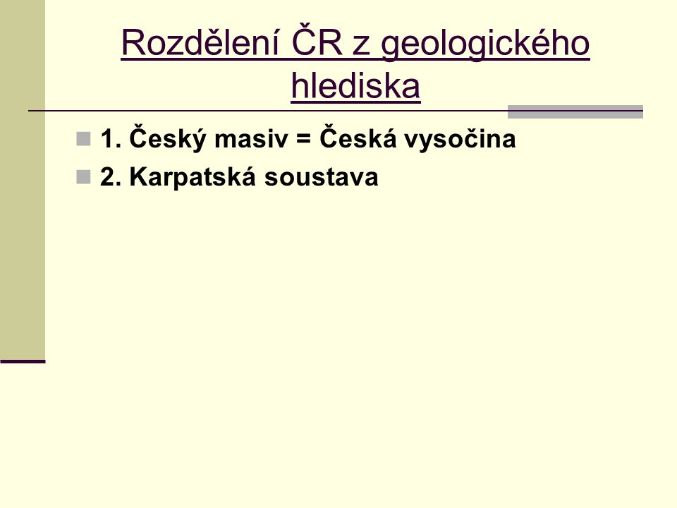 Rozdělení ČR z geologického hlediska 1. Český masiv = Česká vysočina 2. Karpatská soustava