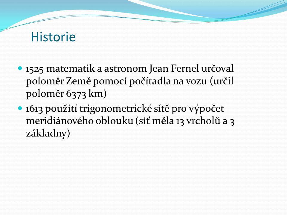 Historie 1525 matematik a astronom Jean Fernel určoval poloměr Země pomocí počítadla na vozu (určil poloměr 6373 km) 1613 použití trigonometrické sítě pro výpočet meridiánového oblouku (síť měla 13 vrcholů a 3 základny)