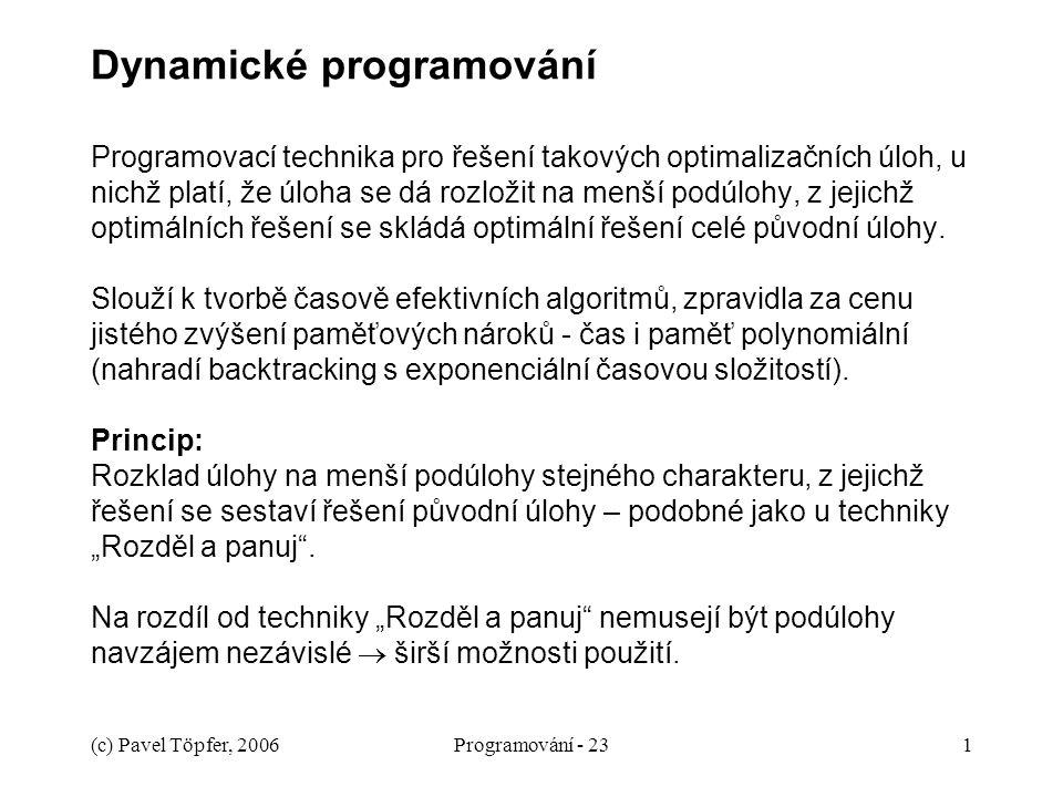 (c) Pavel Töpfer, 2006Programování - 231 Dynamické programování Programovací technika pro řešení takových optimalizačních úloh, u nichž platí, že úloha se dá rozložit na menší podúlohy, z jejichž optimálních řešení se skládá optimální řešení celé původní úlohy.