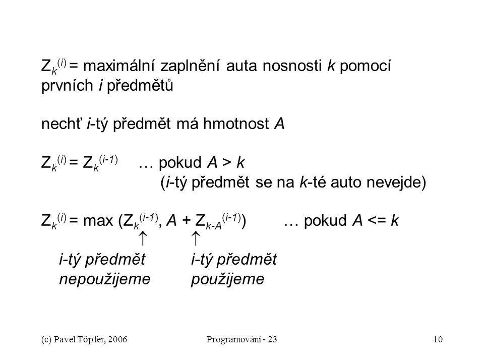 (c) Pavel Töpfer, 2006Programování - 2310 Z k (i) = maximální zaplnění auta nosnosti k pomocí prvních i předmětů nechť i-tý předmět má hmotnost A Z k (i) = Z k (i-1) … pokud A > k (i-tý předmět se na k-té auto nevejde) Z k (i) = max (Z k (i-1), A + Z k-A (i-1) ) … pokud A <= k   i-tý předmět i-tý předmět nepoužijeme použijeme