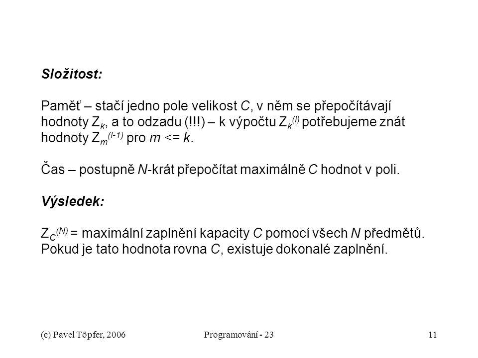 (c) Pavel Töpfer, 2006Programování - 2311 Složitost: Paměť – stačí jedno pole velikost C, v něm se přepočítávají hodnoty Z k, a to odzadu (!!!) – k výpočtu Z k (i) potřebujeme znát hodnoty Z m (i-1) pro m <= k.