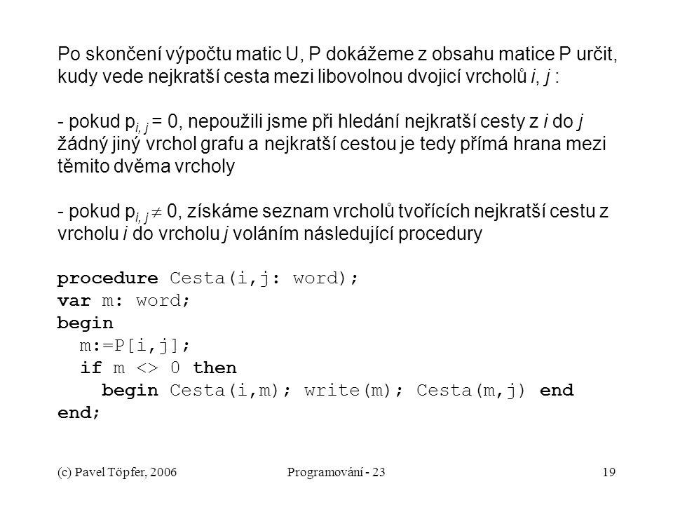 (c) Pavel Töpfer, 2006Programování - 2319 Po skončení výpočtu matic U, P dokážeme z obsahu matice P určit, kudy vede nejkratší cesta mezi libovolnou dvojicí vrcholů i, j : - pokud p i, j = 0, nepoužili jsme při hledání nejkratší cesty z i do j žádný jiný vrchol grafu a nejkratší cestou je tedy přímá hrana mezi těmito dvěma vrcholy - pokud p i, j  0, získáme seznam vrcholů tvořících nejkratší cestu z vrcholu i do vrcholu j voláním následující procedury procedure Cesta(i,j: word); var m: word; begin m:=P[i,j]; if m <> 0 then begin Cesta(i,m); write(m); Cesta(m,j) end end;