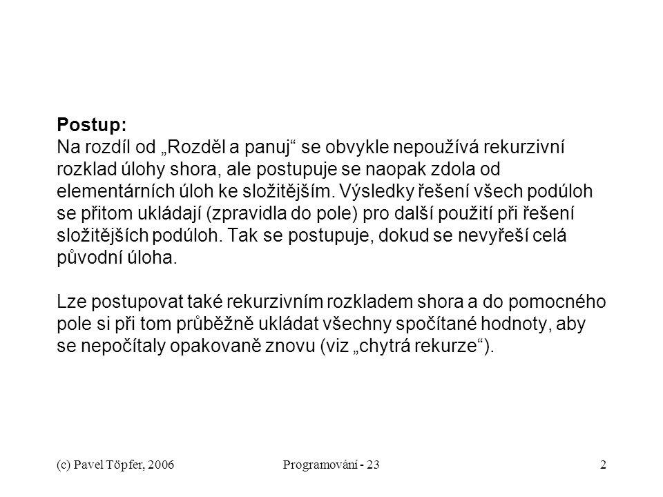 """(c) Pavel Töpfer, 2006Programování - 232 Postup: Na rozdíl od """"Rozděl a panuj"""" se obvykle nepoužívá rekurzivní rozklad úlohy shora, ale postupuje se n"""