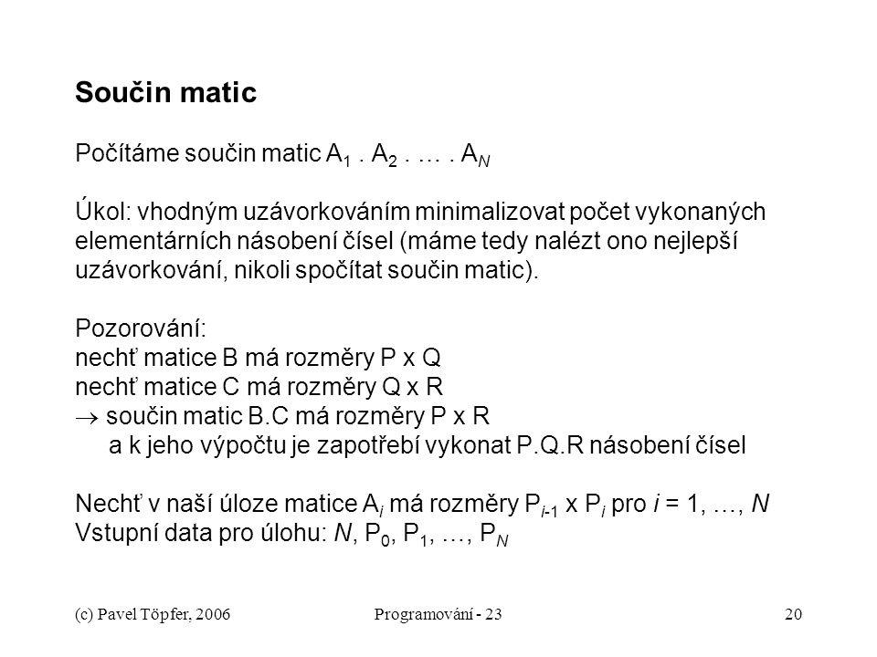 (c) Pavel Töpfer, 2006Programování - 2320 Součin matic Počítáme součin matic A 1. A 2. …. A N Úkol: vhodným uzávorkováním minimalizovat počet vykonaný