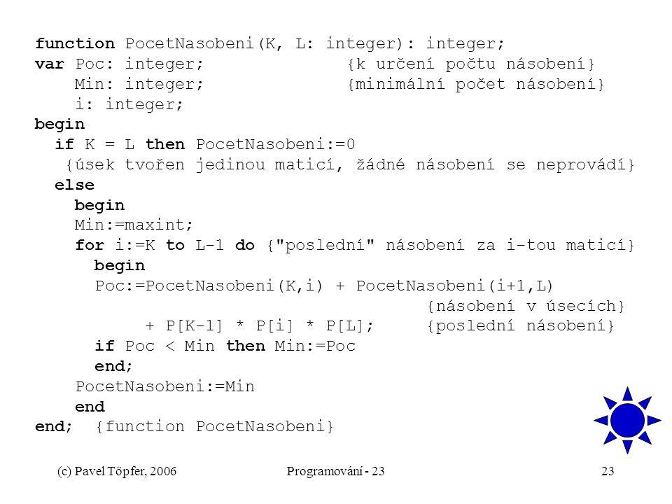 (c) Pavel Töpfer, 2006Programování - 2323 function PocetNasobeni(K, L: integer): integer; var Poc: integer; {k určení počtu násobení} Min: integer; {minimální počet násobení} i: integer; begin if K = L then PocetNasobeni:=0 {úsek tvořen jedinou maticí, žádné násobení se neprovádí} else begin Min:=maxint; for i:=K to L-1 do { poslední násobení za i-tou maticí} begin Poc:=PocetNasobeni(K,i) + PocetNasobeni(i+1,L) {násobení v úsecích} + P[K-1] * P[i] * P[L]; {poslední násobení} if Poc < Min then Min:=Poc end; PocetNasobeni:=Min end end; {function PocetNasobeni}