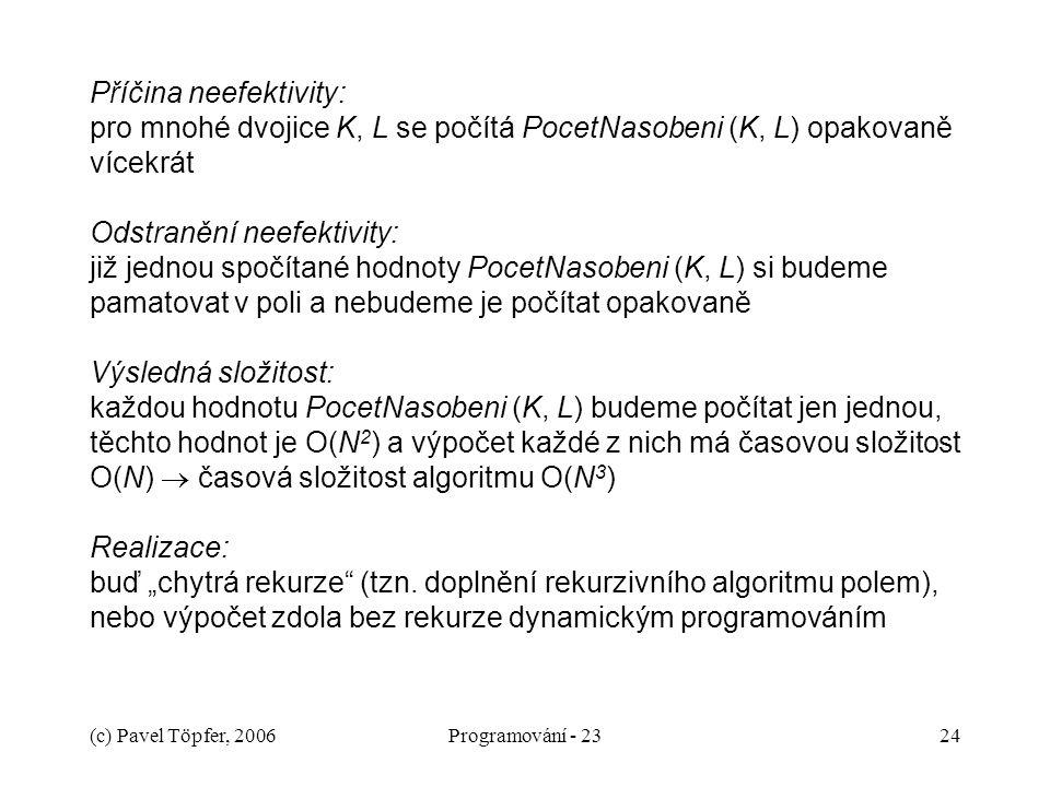 """(c) Pavel Töpfer, 2006Programování - 2324 Příčina neefektivity: pro mnohé dvojice K, L se počítá PocetNasobeni (K, L) opakovaně vícekrát Odstranění neefektivity: již jednou spočítané hodnoty PocetNasobeni (K, L) si budeme pamatovat v poli a nebudeme je počítat opakovaně Výsledná složitost: každou hodnotu PocetNasobeni (K, L) budeme počítat jen jednou, těchto hodnot je O(N 2 ) a výpočet každé z nich má časovou složitost O(N)  časová složitost algoritmu O(N 3 ) Realizace: buď """"chytrá rekurze (tzn."""