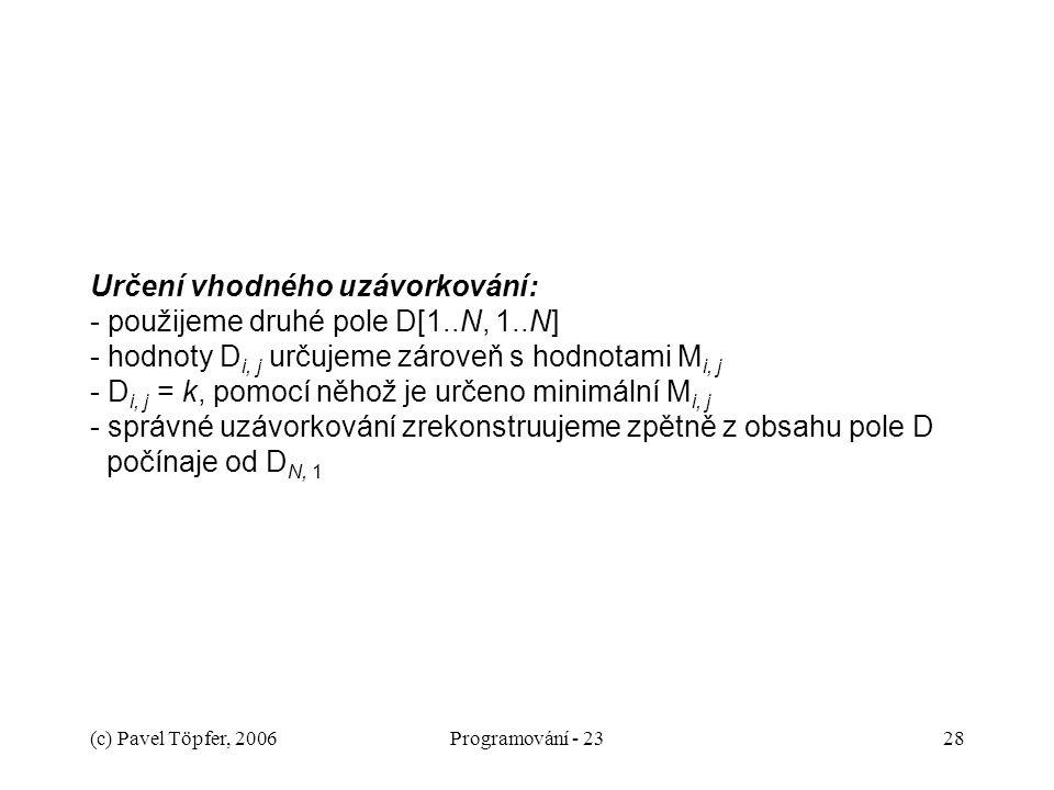 (c) Pavel Töpfer, 2006Programování - 2328 Určení vhodného uzávorkování: - použijeme druhé pole D[1..N, 1..N] - hodnoty D i, j určujeme zároveň s hodnotami M i, j - D i, j = k, pomocí něhož je určeno minimální M i, j - správné uzávorkování zrekonstruujeme zpětně z obsahu pole D počínaje od D N, 1