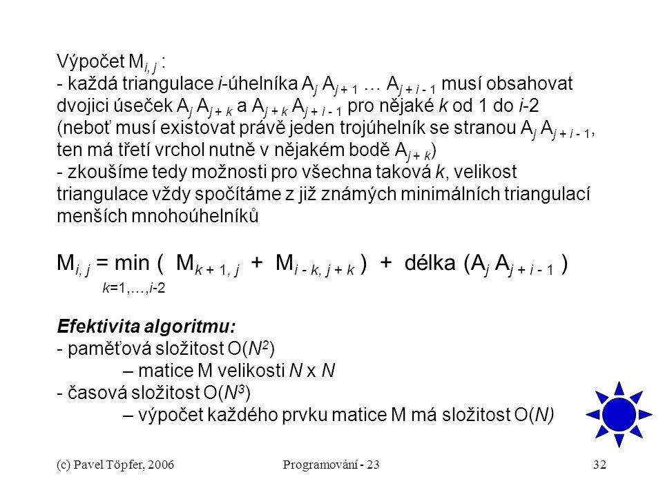 (c) Pavel Töpfer, 2006Programování - 2332 Výpočet M i, j : - každá triangulace i-úhelníka A j A j + 1 … A j + i - 1 musí obsahovat dvojici úseček A j A j + k a A j + k A j + i - 1 pro nějaké k od 1 do i-2 (neboť musí existovat právě jeden trojúhelník se stranou A j A j + i - 1, ten má třetí vrchol nutně v nějakém bodě A j + k ) - zkoušíme tedy možnosti pro všechna taková k, velikost triangulace vždy spočítáme z již známých minimálních triangulací menších mnohoúhelníků M i, j = min ( M k + 1, j + M i - k, j + k ) + délka (A j A j + i - 1 ) k=1,…,i-2 Efektivita algoritmu: - paměťová složitost O(N 2 ) – matice M velikosti N x N - časová složitost O(N 3 ) – výpočet každého prvku matice M má složitost O(N)