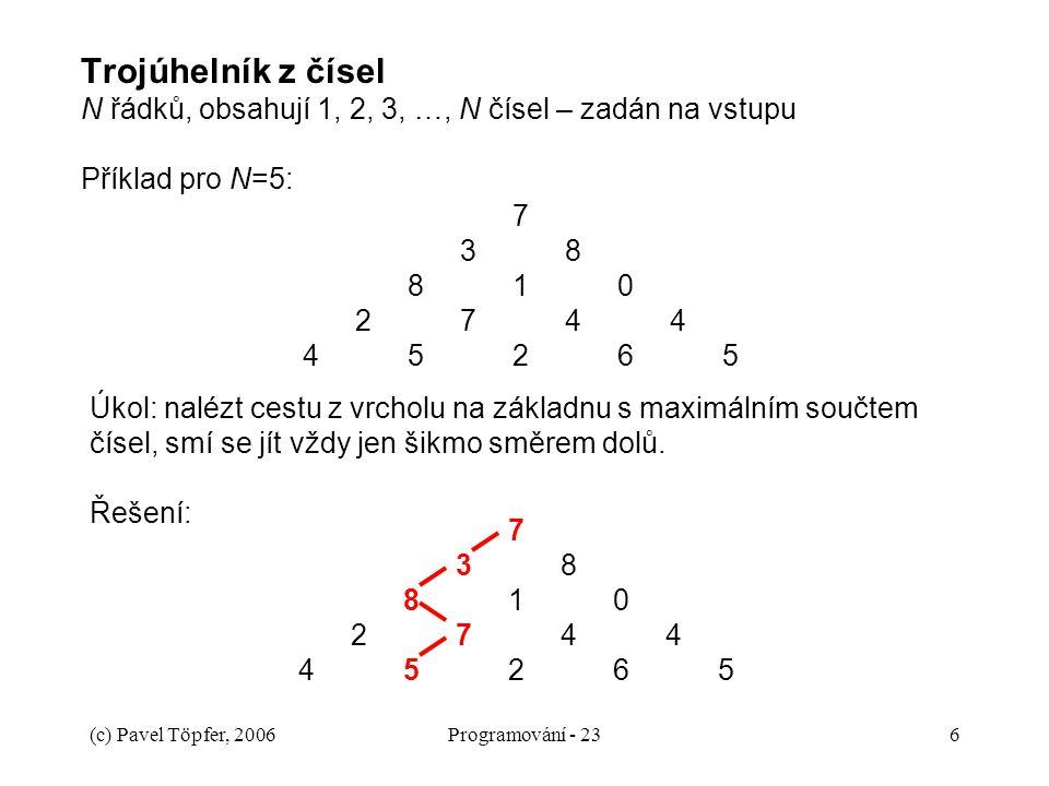 (c) Pavel Töpfer, 2006Programování - 236 Trojúhelník z čísel N řádků, obsahují 1, 2, 3, …, N čísel – zadán na vstupu Příklad pro N=5: 738810274445265738810274445265 Úkol: nalézt cestu z vrcholu na základnu s maximálním součtem čísel, smí se jít vždy jen šikmo směrem dolů.