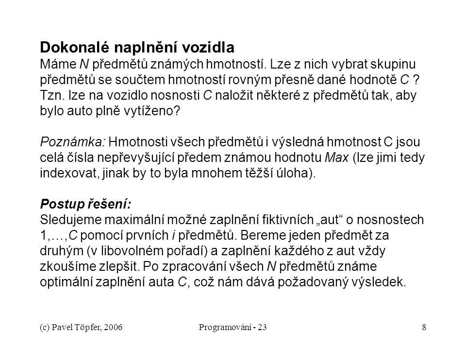(c) Pavel Töpfer, 2006Programování - 238 Dokonalé naplnění vozidla Máme N předmětů známých hmotností. Lze z nich vybrat skupinu předmětů se součtem hm