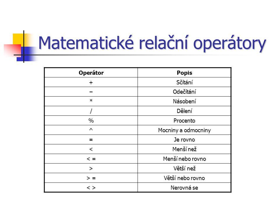 Matematické relační operátory OperátorPopis +Sčítání –Odečítání *Násobení /Dělení %Procento ^ Mocniny a odmocniny = Je rovno < Menší než < = Menší nebo rovno > Větší než > = Větší nebo rovno Nerovná se