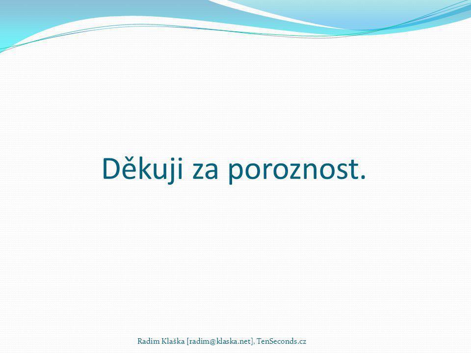 Děkuji za poroznost. Radim Klaška [radim@klaska.net], TenSeconds.cz