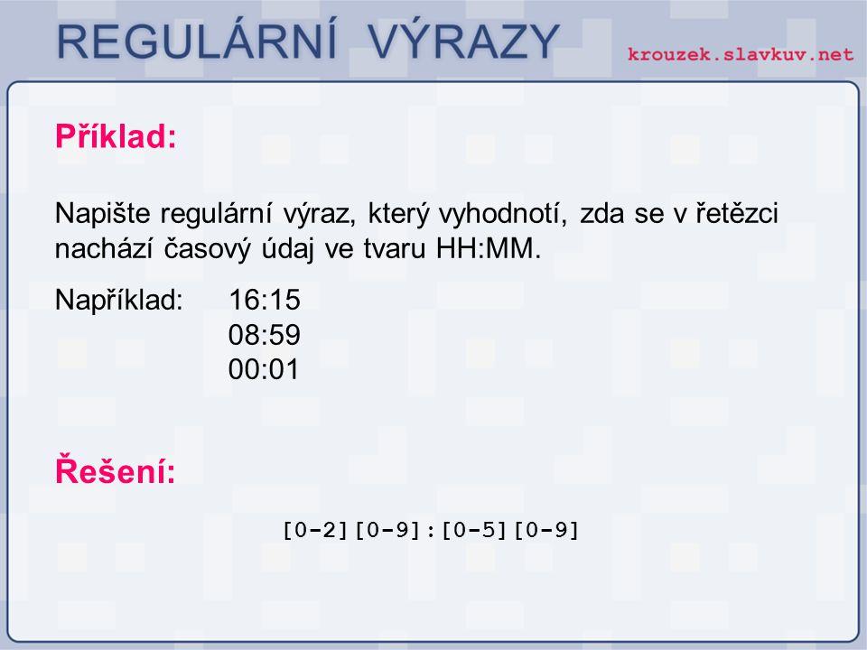 Příklad: Napište regulární výraz, který vyhodnotí, zda se v řetězci nachází časový údaj ve tvaru HH:MM. Například: 16:15 08:59 00:01 [0-2][0-9]:[0-5][