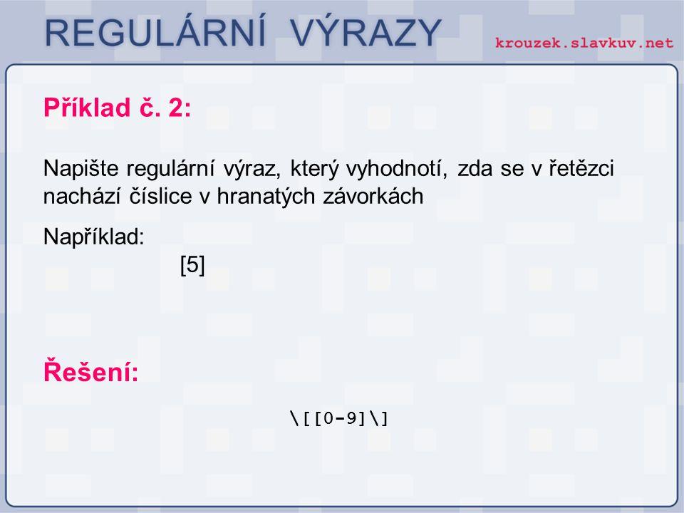 Příklad č. 2: Napište regulární výraz, který vyhodnotí, zda se v řetězci nachází číslice v hranatých závorkách Například: [5] \[[0-9]\] Řešení: