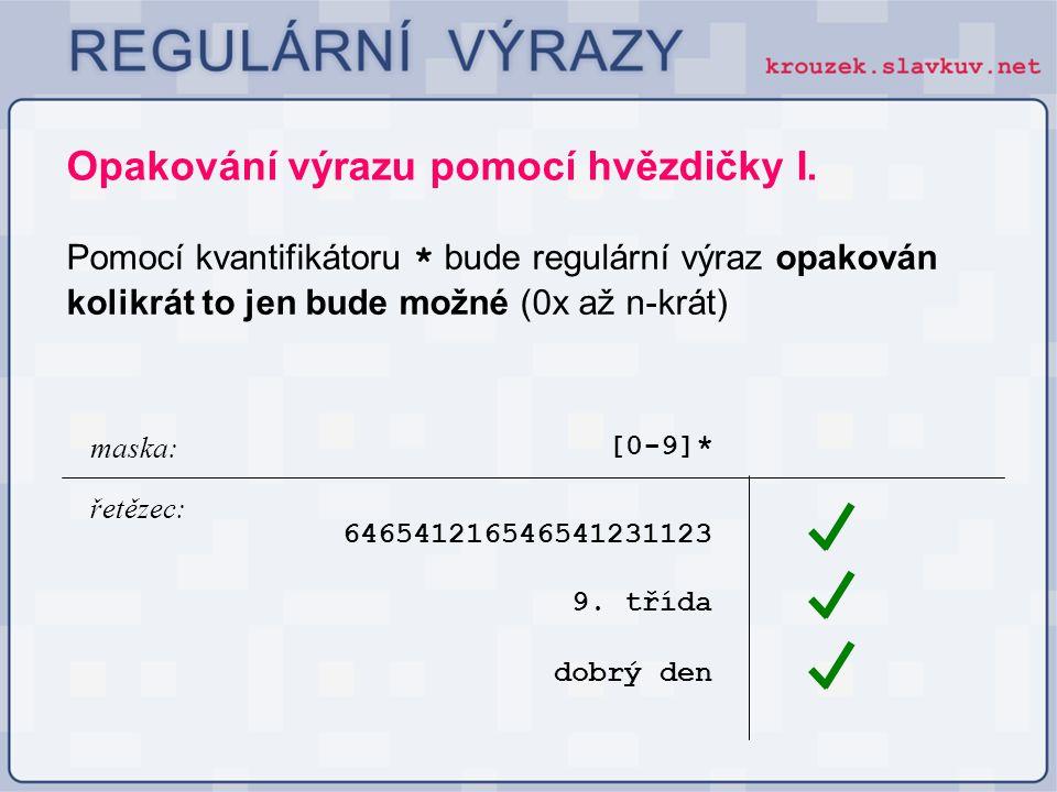 Opakování výrazu pomocí hvězdičky I. Pomocí kvantifikátoru * bude regulární výraz opakován kolikrát to jen bude možné (0x až n-krát) [0-9]* 6465412165
