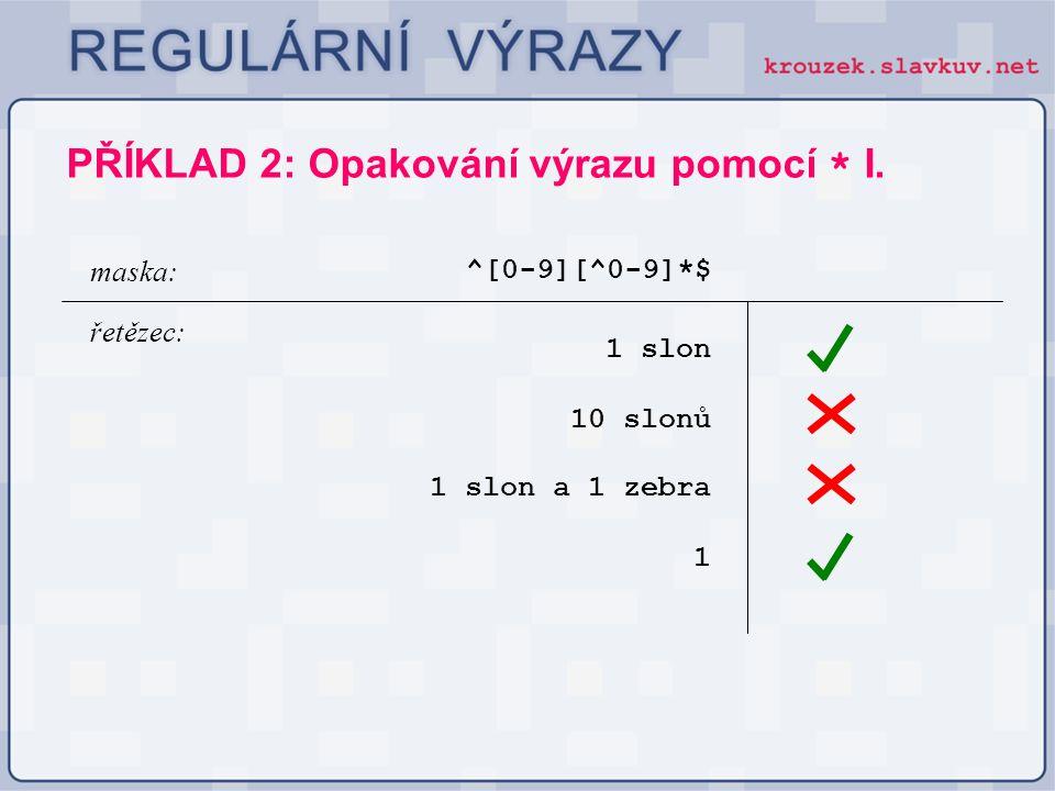 PŘÍKLAD 2: Opakování výrazu pomocí * I. ^[0-9][^0-9]*$ 1 slon maska: řetězec: 10 slonů 1 slon a 1 zebra 1