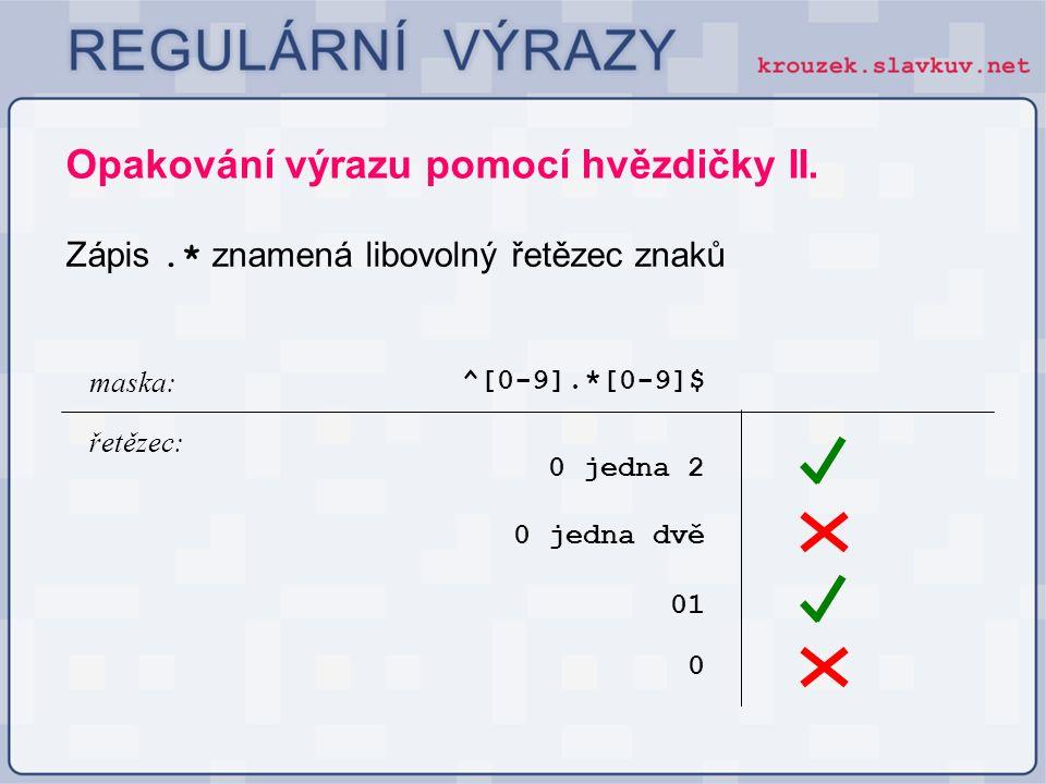 Opakování výrazu pomocí hvězdičky II. Zápis.* znamená libovolný řetězec znaků ^[0-9].*[0-9]$ 0 jedna 2 maska: řetězec: 0 jedna dvě 01 0