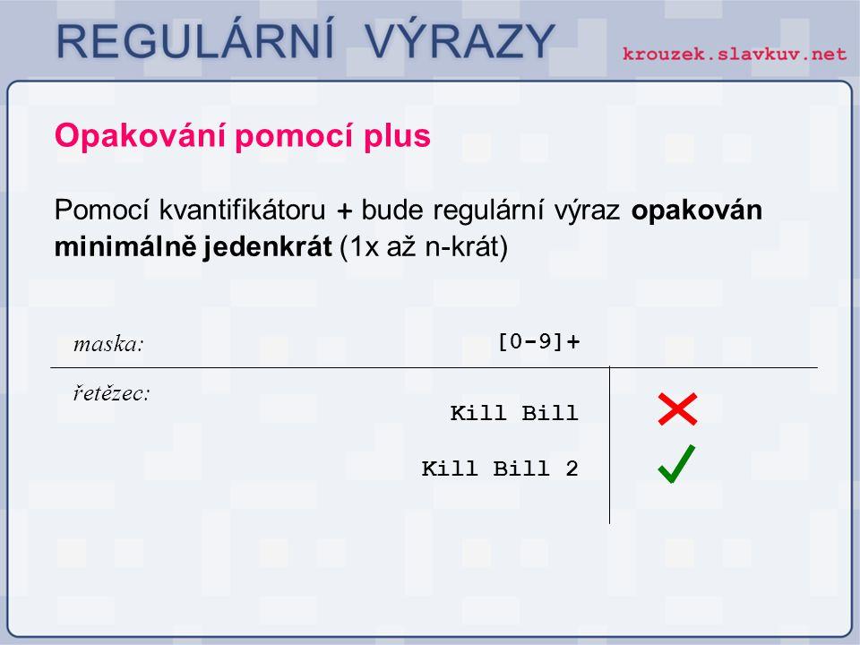 Opakování pomocí plus Pomocí kvantifikátoru + bude regulární výraz opakován minimálně jedenkrát (1x až n-krát) [0-9]+ Kill Bill maska: řetězec: Kill B