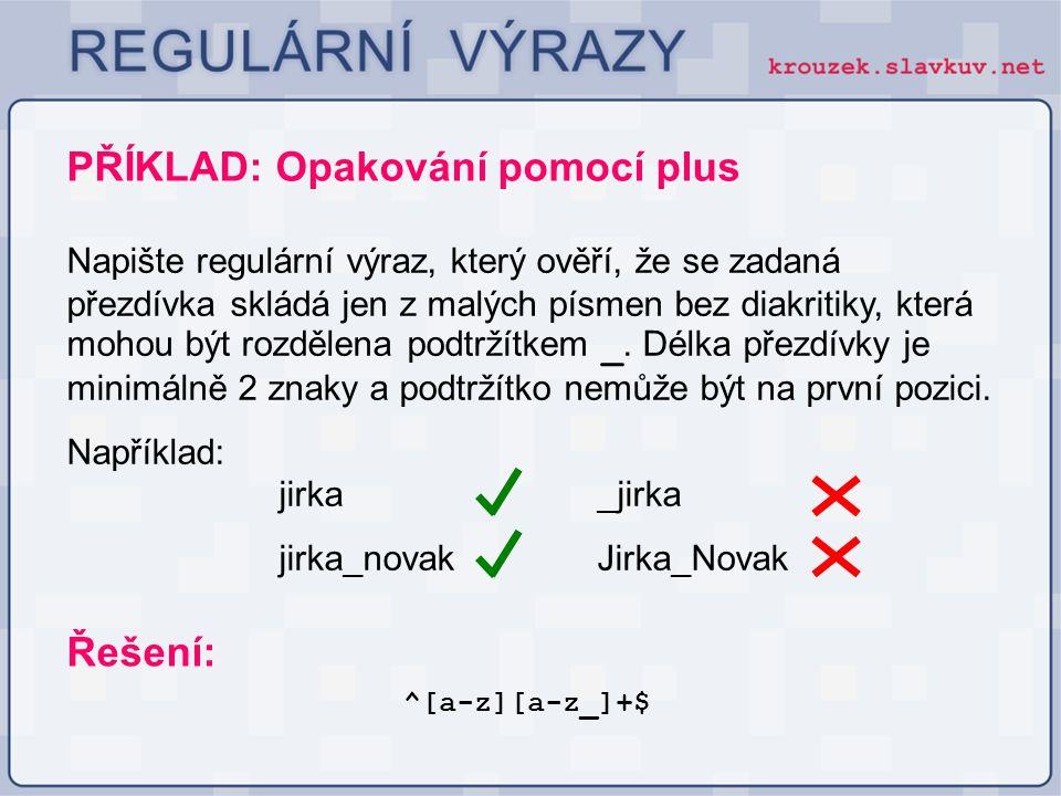 PŘÍKLAD: Opakování pomocí plus Napište regulární výraz, který ověří, že se zadaná přezdívka skládá jen z malých písmen bez diakritiky, která mohou být