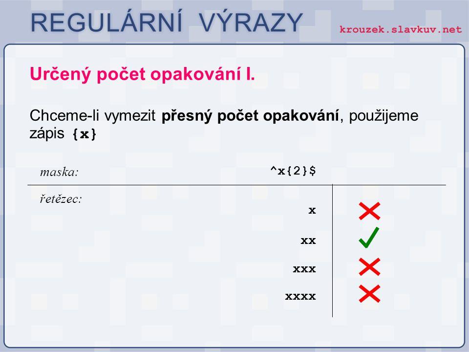 Určený počet opakování I. Chceme-li vymezit přesný počet opakování, použijeme zápis {x} ^x{2}$ maska: řetězec: xx xxx x xxxx