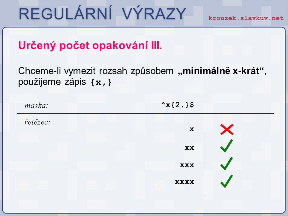 """Určený počet opakování III. Chceme-li vymezit rozsah způsobem """"minimálně x-krát"""", použijeme zápis {x,} ^x{2,}$ maska: řetězec: xx xxx x xxxx"""