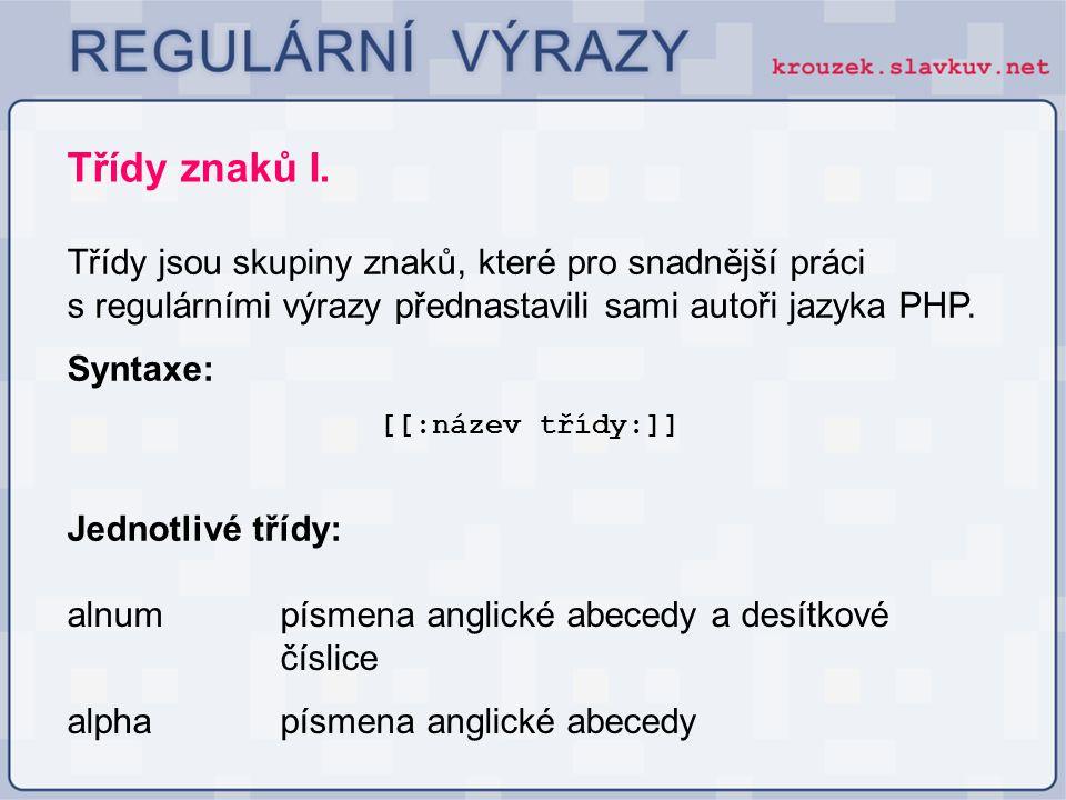 Třídy znaků I. Třídy jsou skupiny znaků, které pro snadnější práci s regulárními výrazy přednastavili sami autoři jazyka PHP. Syntaxe: [[:název třídy: