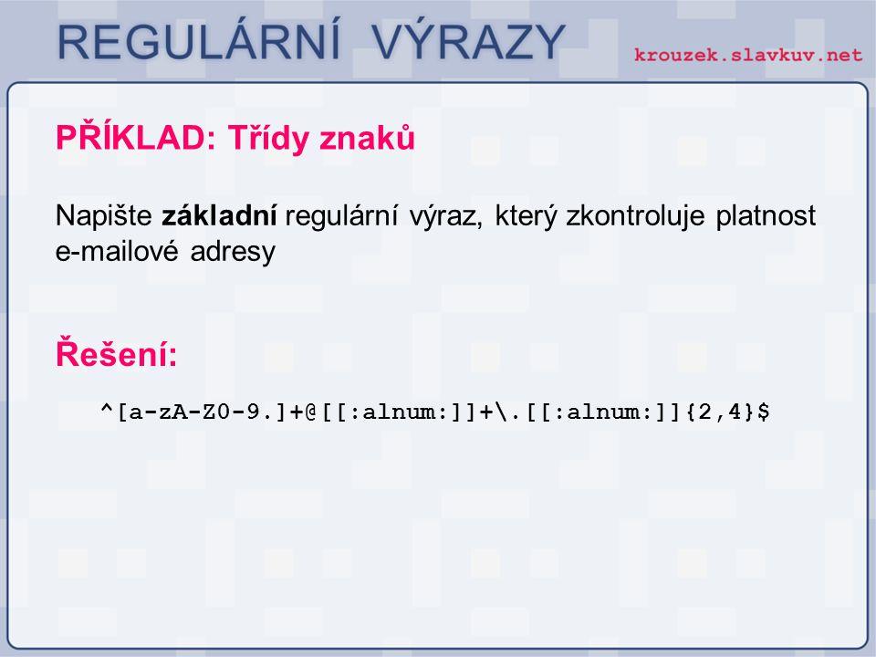 PŘÍKLAD: Třídy znaků ^[a-zA-Z0-9.]+@[[:alnum:]]+\.[[:alnum:]]{2,4}$ Řešení: Napište základní regulární výraz, který zkontroluje platnost e-mailové adr