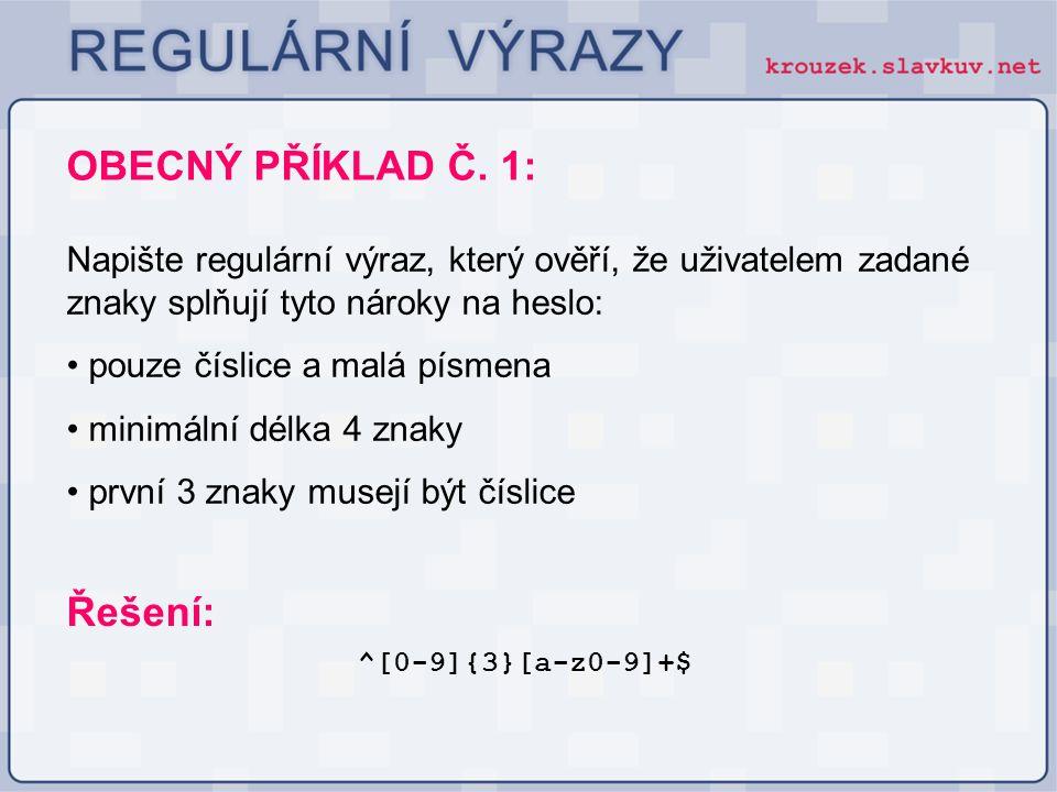 OBECNÝ PŘÍKLAD Č. 1: ^[0-9]{3}[a-z0-9]+$ Řešení: Napište regulární výraz, který ověří, že uživatelem zadané znaky splňují tyto nároky na heslo: pouze