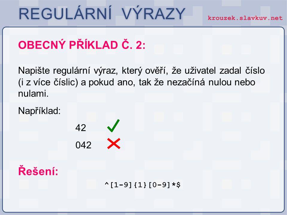 OBECNÝ PŘÍKLAD Č. 2: ^[1-9]{1}[0-9]*$ Řešení: Napište regulární výraz, který ověří, že uživatel zadal číslo (i z více číslic) a pokud ano, tak že neza
