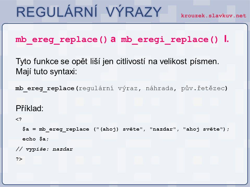 mb_ereg_replace() a mb_eregi_replace() I. Tyto funkce se opět liší jen citlivostí na velikost písmen. Mají tuto syntaxi: mb_ereg_replace(regulární výr