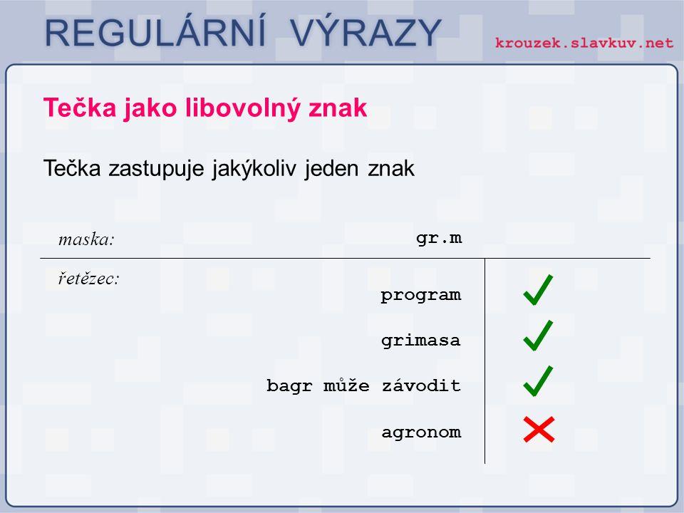 Tečka jako libovolný znak Tečka zastupuje jakýkoliv jeden znak gr.m program maska: řetězec: bagr může závodit grimasa agronom