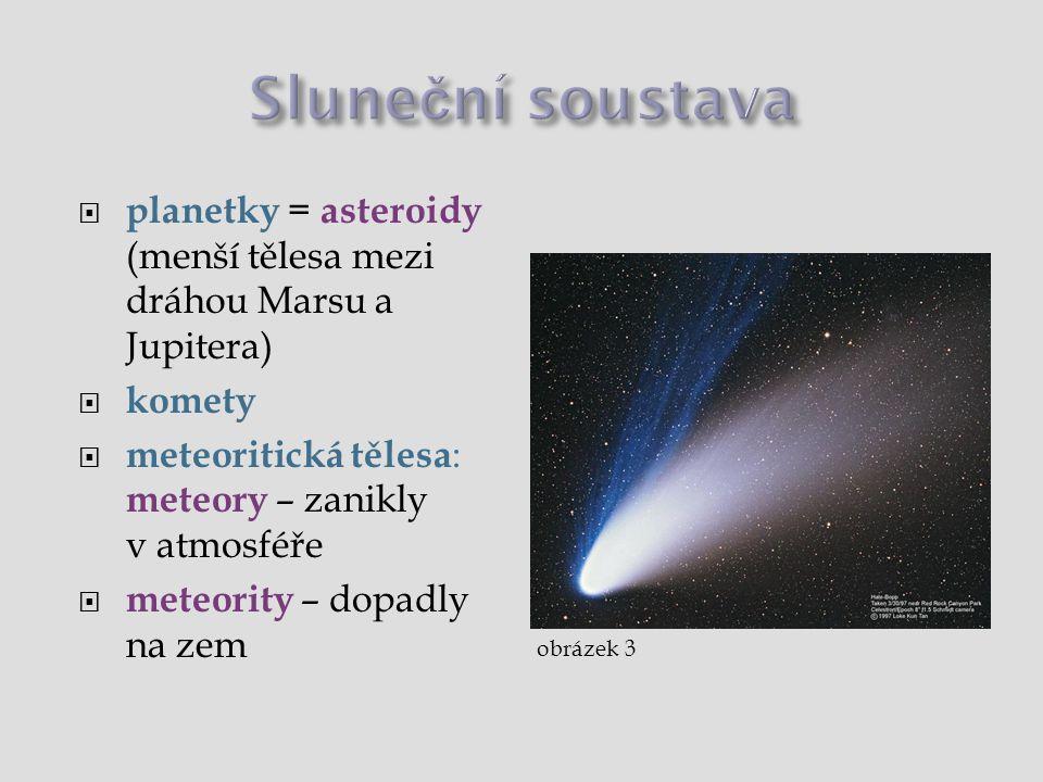 Sluneční soustava  Slunce = hvězda (termojaderná reakce)  planety = září odraženým slunečním světlem  planety vnitřní: Merkur, Venuše, Země, Mars  planety vnější: Jupiter, Saturn, Uran, Neptun  Pluto – není planeta  družice planet = měsíce  planetky = asteroidy (menší tělesa mezi Marsem a Jupiterem)  komety  meteoritická tělesa : meteory – zanikly v atmosféře, meteority – dopadly na zem
