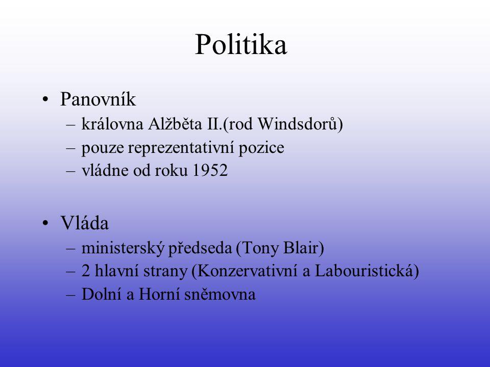 Politika Panovník –královna Alžběta II.(rod Windsdorů) –pouze reprezentativní pozice –vládne od roku 1952 Vláda –ministerský předseda (Tony Blair) –2 hlavní strany (Konzervativní a Labouristická) –Dolní a Horní sněmovna