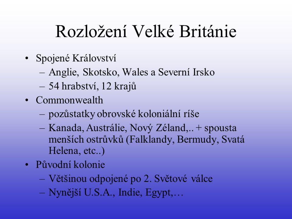 Rozložení Velké Británie Spojené Království –Anglie, Skotsko, Wales a Severní Irsko –54 hrabství, 12 krajů Commonwealth –pozůstatky obrovské koloniální ríše –Kanada, Austrálie, Nový Zéland,..